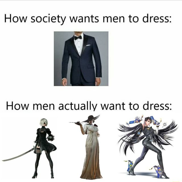 How society wants men to dress How men actually want to memes