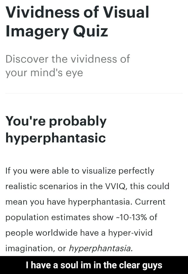 Vividness of Visual Imagery Quiz Discover the vividness of your mind's eye You're probably hyperphantasic If you were able to visualize perfectly realistic scenarios in the VVIQ, this could mean you have hyperphantasia. Current population estimates show 10 13% of people worldwide have a hyper vivid imagination, or hyperphantasia. have a soul im in the clear guys I have a soul im in the clear guys memes