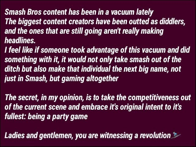 Smash Bros content has been in a vacuum lately The biggest content creators have been outted as diddlers, and the ones that are still going aren't really making headlines. feel like if someone took advantage of this vacuum and did something with it, it would not only take smash out of the ditch but also make that individual the next big name, not just in Smash, but gaming altogether The secret, in my opinion, is to take the competitiveness out of the current scene and embrace it's original intent to it's fullest being a party game Ladies and gentlemen, you are witnessing a revolution meme