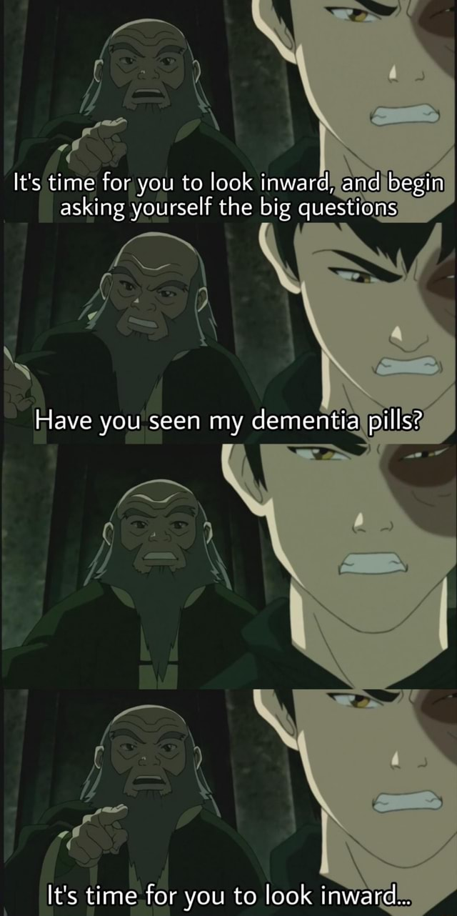 Off It's time for you to look inward, and begin asking yourself the big questions Have you seen my dementia pills It's time for you to look inward memes