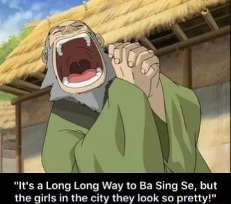 IN it's a Long Long Way to Ba Sing Se, but the girls in the city they look so pretty memes