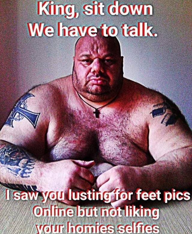 King, sit down We have to talk. saw you lustiig for feet pics Online but not liking vour homies selfies meme