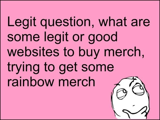 Legit question, what are some legit or good websites to buy merch, trying to get some rainbow merch memes