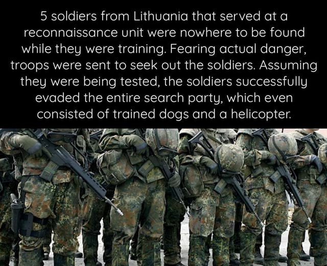 5 soldiers from Lithuania that served at a reconnaissance unit were nowhere to be found while they were training. Fearing actual danger, troops were sent to seek out the soldiers. Assuming they were being tested, the soldiers successfully evaded the entire search party, which even consisted of trained dogs and a helicopter memes