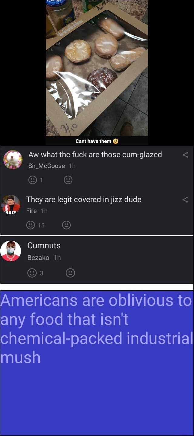Cant have them Aw what the fuck are those cum glazed Sir McGoose They are legit covered in jizz dude Fire Cumnuts Bezako Americans are oblivious to any food that isn't chemical packed industrial mush meme