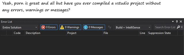 Yeah, porn is great and all but have you ever compiled a vstudio project without any errors, warnings or messages Error List ax oerrors I oWamings I Messages Bulld  inteliSense Code Description Project File Line Suppression State meme
