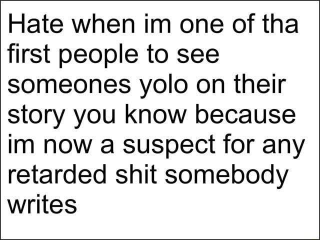 Hate when im one of tha first people to see someones yolo on their story you know because im now a suspect for any retarded shit somebody writes meme
