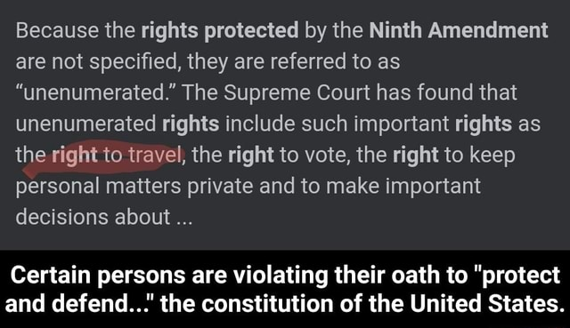 Because the rights protected by the Ninth Amendment are not specified, they are referred to as unenumerated. The Supreme Court has found that unenumerated rights include such important rights as the right to travel, the right to vote, the right to keep personal matters private and to make important decisions about Certain persons are violating their oath to protect and defend the constitution of the United States. Certain persons are violating their oath to protect and defend the constitution of the United States meme