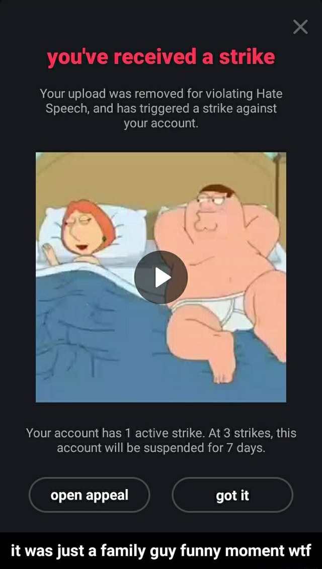 You've received a strike Your upload was removed for violating Hate Speech, and has triggered a strike against your account. Your account has 1 active strike. At 3 strikes, this account will be suspended for 7 days. open appeal got it it was just a family guy funny moment wtf it was just a family guy funny moment wtf memes
