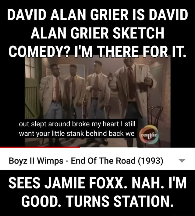 DAVID ALAN GRIER IS DAVID ALAN GRIER SKETCH COMEDY I'M THERE FOR IT. out slept around broke my heart I still want your little stank behind back we Genie Boyz II Wimps  End Of The Road 1993 SEES JAMIE FOXX. NAH. I'M GOOD. TURNS STATION memes