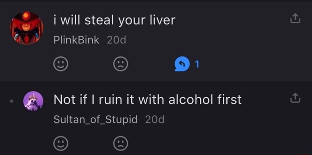 I will steal your liver PlinkBink 9 Not if I ruin it with alcohol first Sultan of Stupid memes