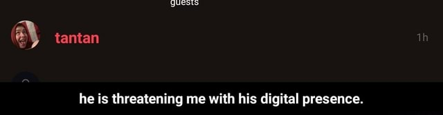 QUeSts tantan he is threatening me with his digital presence. he is threatening me with his digital presence memes