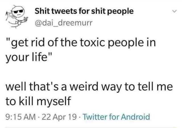 Shit tweets for shit people dai dreemurr get rid of the toxic people in your life well that's a weird way to tell me to kill myself AM 22 Apr 19 Twitter for Android meme