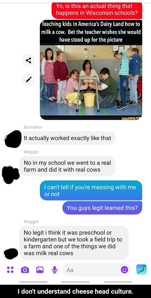 Yo, is this an actual thing that happens in Wisconsin schools Teaching kids in America's Dairy Land how to milk a cow. Bet the teacher wishes she would have stood up for the picture blumpkin Maggie  It actually worked exactly like that No in my school we went to a real farm and did it with real cows I can not tell if you're messing with me or not You guys legit learned this No legit i think it was preschool or kindergarten but we took a field trip to a farm and one of the things we did Maggie was milk real cows O  Aa I do not understand cheese head culture.  I do not understand cheese head culture memes