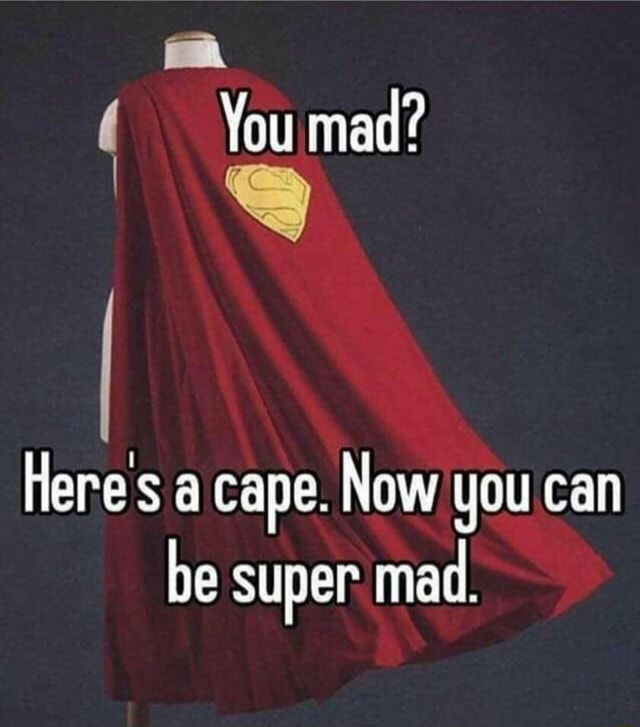 You mad Here a cape. Now you can be super mad memes