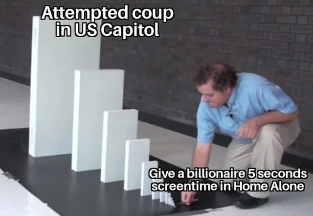 Attempted coup in US Capitol Give a billionaire 5 seconds screentime i in Home Alone meme
