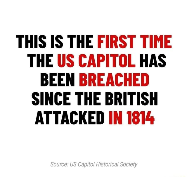 THIS IS THE FIRST TIME THE US CAPITOL HAS BEEN BREACHED SINCE THE BRITISH ATTACKED IN 1814 Source US Capitol Historical Society memes