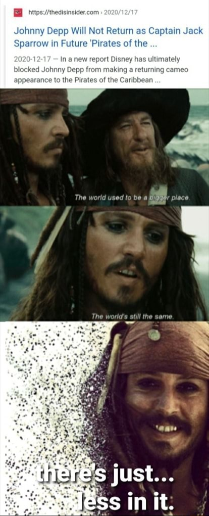 Johnny Depp Will Not Return as Captain Jack in Future Pirates of the in anew report Disney has ultimat johnny Depp from making a returning cameo Tho The world sed to be place just in it. appearance to the Pirates of the Caribbean memes