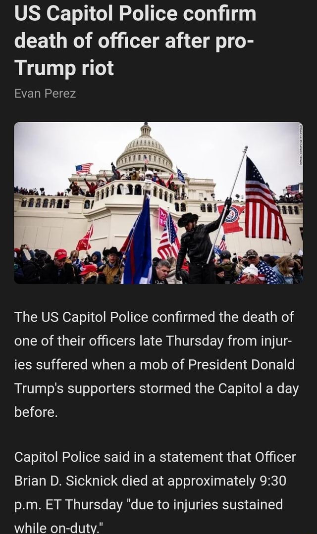 US Capitol Police confirm death of officer after pro Trump riot Evan Perez The US Capitol Police confirmed the death of one of their officers late Thursday from injur ies suffered when a mob of President Donald Trump's supporters stormed the Capitol a day before. Capitol Police said in a statement that Officer Brian D. Sicknick died at approximately p.m. ET Thursday due to injuries sustained while on dutv. memes