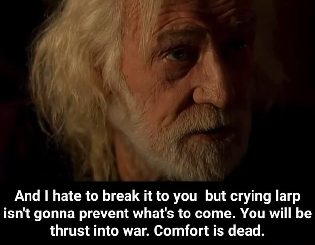 And I hate to break it to you but crying larp isn't gonna prevent what's to come. You will be thrust into war. Comfort is dead. And I hate to break it to you but crying larp isn't gonna prevent what's to come. You will be thrust into war. Comfort is dead memes