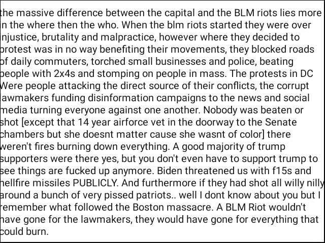 He massive difference between the capital and the BLM riots lies more In the where then the who. When the blm riots started they were over Injustice, brutality and malpractice, however where they decided to protest was in no way benefiting their movements, they blocked roads if daily commuters, torched small businesses and police, beating people with 2x4s and stomping on people in mass. The protests in DC ere people attacking the direct source of their conflicts, the corrupt lawmakers funding disinformation campaigns to the news and social media turning everyone against one another. Nobody was beaten or shot except that 14 year airforce vet in the doorway to the Senate chambers but she doesnt matter cause she wasnt of color there eren't fires burning down everything. A good majority of tru