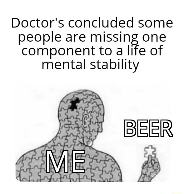 Doctor's concluded some people are missing one component to a life of mental stability BEER memes