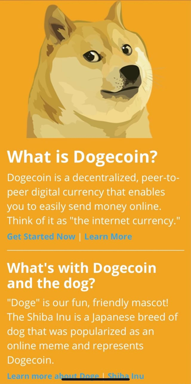 What is Dogecoin Dogecoin is a decentralized, peer to peer digital currency that enables you to easily send money online. Think of it as the internet currency. Get Started New I Learn Mere What's with Dogecoin and the dog Doge is our fun, friendly mascot The Shiba Inu is a Japanese breed of dog that was popularized as an online meme and represents Dogecoin. Leann more ainenit I Gmitina