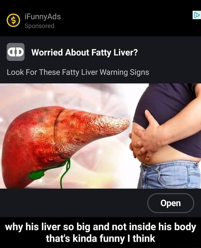 IFunnyAds aD Worried About Fatty Liver Look For These Fatty Liver Warning Signs Open why his liver so big and not inside his body that's kinda funny think why his liver so big and not inside his body that's kinda funny I think meme