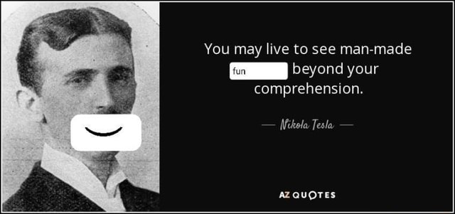You may live to see man made beyond your comprehension. Mikola Tesla AZ QUOTES memes
