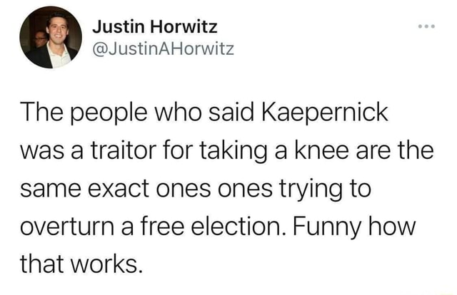 The people who said Kaepernick was a traitor for taking a knee are the same exact ones ones trying to overturn a free election. Funny how that works memes