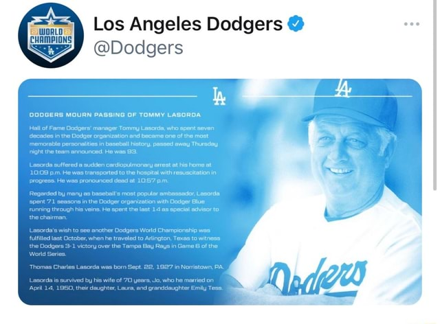 Los Angeles Dodgers Dodgers CHAMPIONS of Fame Oodgers manager Tommy Lasorda, who spent seven decades in the Dodger organization and became one of the most DODGERS MOURN PASSING OF TOMMY LASORDA memorable personalities in baseball history, passed away Thursday night the team announced. He was 93. suffered a sudden cardiopulmonary arrest at his home at p.m. He was transported to the hospital with resuscitation in rogr nounced dead at p.m. Regarded by pent 71 ha man World Series. was by any as baseball's most popular ambassador, Lasorda s in the Dodger organization with Dodger Blue pecial advisor to his veins. He spent the last 14 as pecial advisor to another Dodgers World Championship was he traveled to Arlington, Texas to witne er the Tampa Bay Rays in Game 6 of the Norristown, PA memes