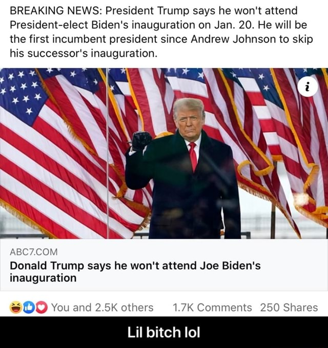 BREAKING NEWS President Trump says he won't attend President elect Biden's inauguration on Jan. 20. He will be the first incumbent president since Andrew Johnson to skip his successor's inauguration. Donald Trump says he won't attend Joe Biden's inauguration You and 2.5K others 1.7K Comments 250 Shares Lil bitch lol Lil bitch lol meme