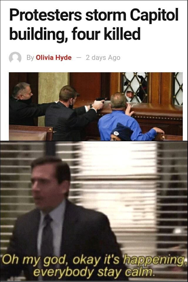 Protesters storm Capitol building, four killed Olivia Hyde Oh my god, okay it's ning everybody stay calm meme