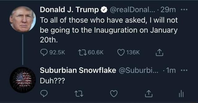 Donald J. Trump realDonal 29m To all of those who have asked, I will not be going to the Inauguration on January 20th. 92.5K 60.6K 136K it, Suburban Snowflake Suburbi Duh il memes