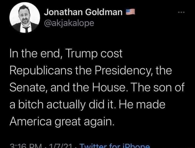 In the end, Trump cost Republicans the Presidency, the Senate, and the House. The son of a bitch actually did it. He made America great again. DAA Tyarittar far iDAnno memes