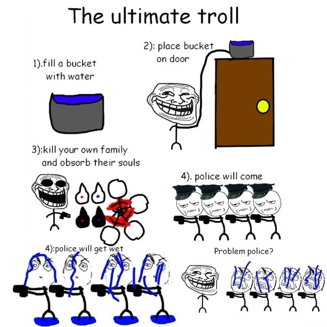 The ultimate troll 2 place bucket, 1 fill bucket on door with water your own family and obsorb their souls 4. police will come Problem police memes