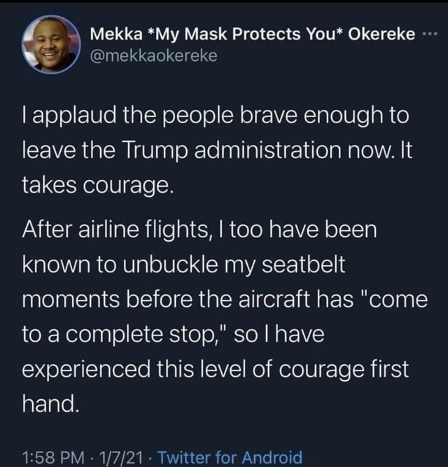 Mask You I applaud the people brave enough to leave the Trump administration now. It takes Courage. After airline flights, I too have been known to unbuckle my seatbelt moments before the aircraft has come to a complete stop, so I have experienced this level of courage first hand. PM Twitter for Android meme