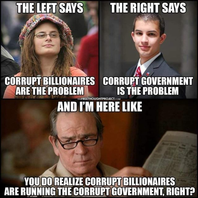 THE LEFT SAYS THE RIGHT SAYS CORRUPT BILLIONAIRES CORRUPT GOVERNMENT ARE THE PROBLEM IS THE PROBLEM AND I'M HERE LIKE YOU DO REALIZE CORRUPT BILLIONAIRES ARE RUNNING THE CORRUPT GOVERNMENT, RIGHT meme