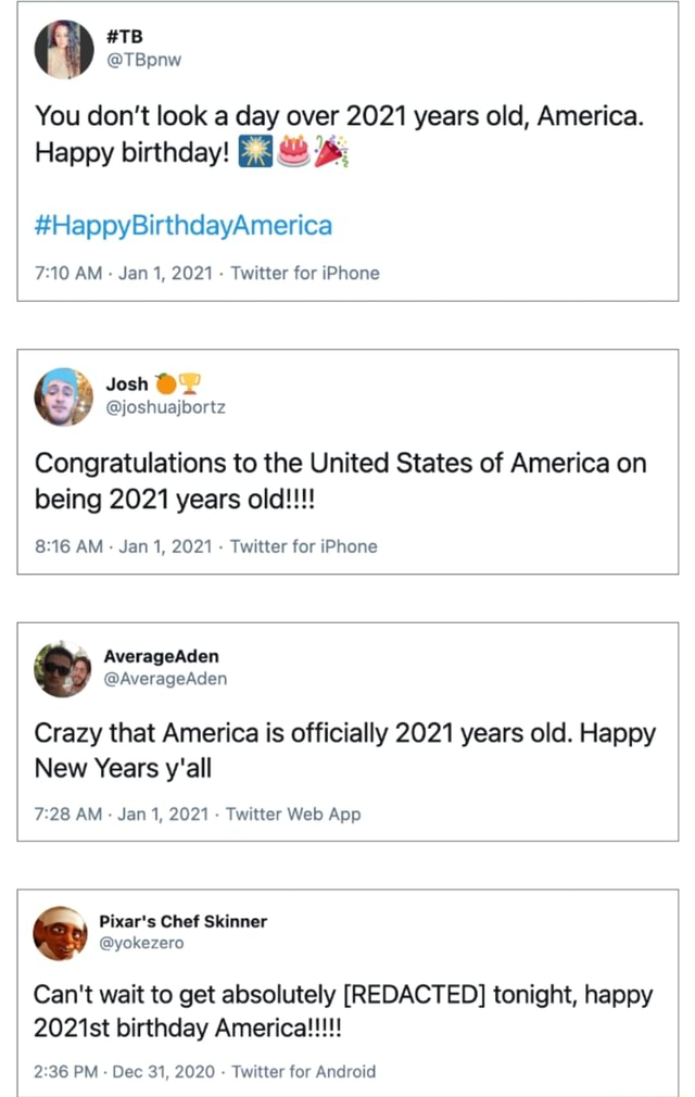 You do not look a day over 2021 years old, America. Happy birthday TB TBpnw HappyBirthdayAmerica AM Jan 1, 2021 Twitter for iPhone Josh joshuajbortz Congratulations to the United States of America on being 2021 years old AM Jan 1, 2021 Twitter for iPhone AverageAden AverageAden Crazy that America is officially 2021 years old. Happy New Years y'all AM Jan 1, 2021 Twitter App Can't wait to get absolutely REDACTED tonight, happy PM Dec 31, 2020 Twitter for Android meme