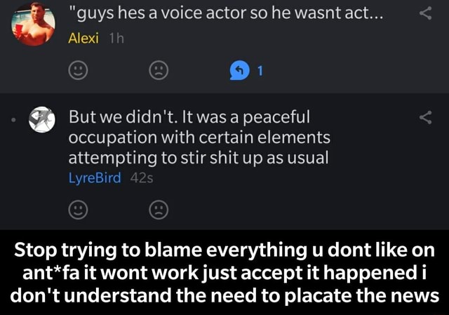 Guys hes a voice actor so he wasnt act Alexi ih a 1 But we didn't. It was a peaceful occupation with certain elements attempting to stir shit up as usual LyreBird Stop trying to blame everything u dont like on ant* fa it wont work just accept it happened i do not understand the need to placate the news Stop trying to blame everything u dont like on ant*fa it wont work just accept it happened i do not understand the need to placate the news memes