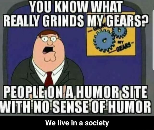 REALLY GRINDS WITH'NO'SENSE'OF HUMOR We live in a society We live in a society meme