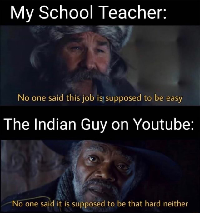 My School Teacher No one said this job supposed to be easy The Indian Guy on Youtube Ag No one said it is supposed to be that hard neither memes