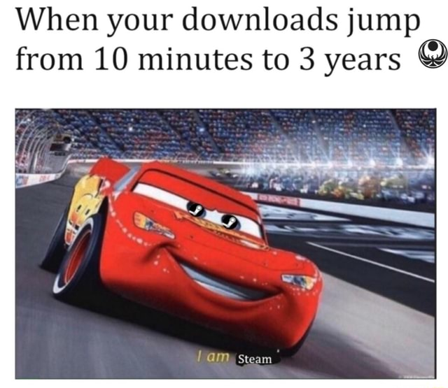 When your downloads jump from 10 minutes to 3 years steam memes