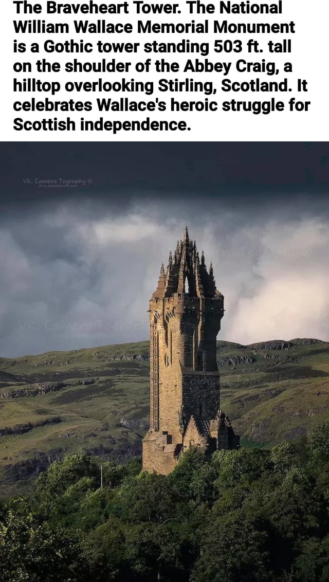 The Braveheart Tower. The National William Wallace Memorial Monument is a Gothic tower standing 503 ft. tall on the shoulder of the Abbey Craig, a hilltop overlooking Stirling, Scotland. It celebrates Wallace's heroic struggle for Scottish independence memes