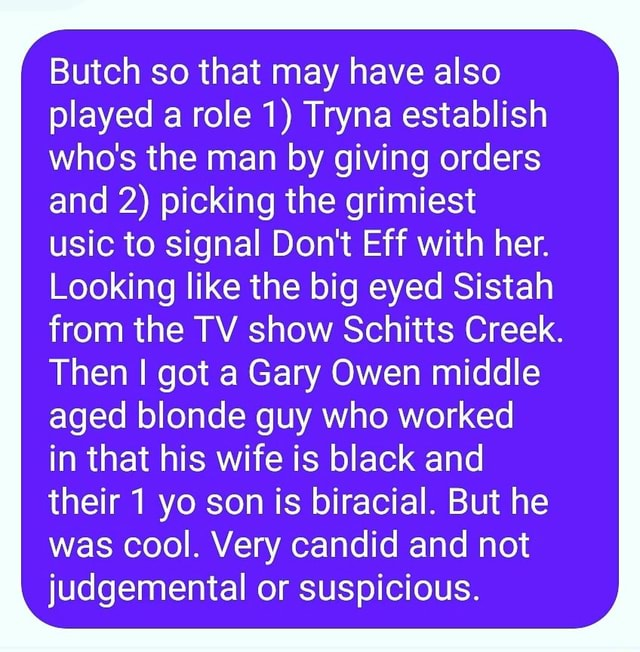 Butch so that may have also played a role 1 Tryna establish who's the man by giving orders and 2 picking the grimiest usic to signal Do not Eff with her. Looking like the big eyed Sistah from the TV show Schitts Creek. Then I got a Gary Owen middle aged blonde guy who worked in that his wife is black and their 1 yo son is biracial. But he was cool. Very candid and not judgemental or suspicious memes