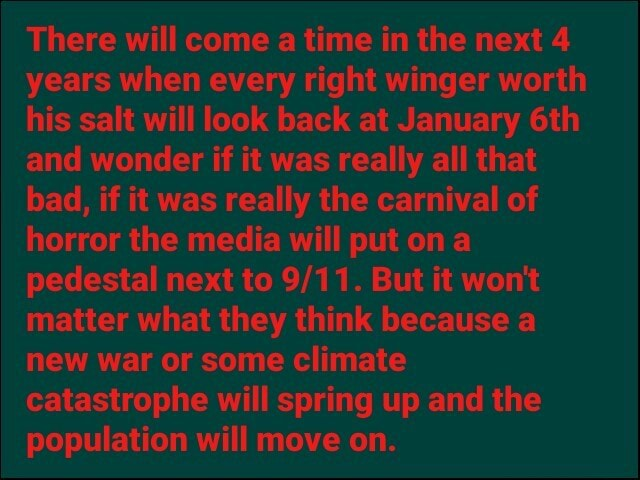 There will come a time in the next 4 years when every right winger worth his salt will look back at January and wonder if it was really all that bad, if it was really the carnival of horror the media will put on a pedestal next to But it won't matter what they think because a new war or some climate catastrophe will spring up and the population will move on memes