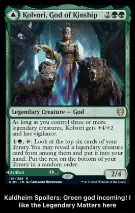 K 4 Kolvori, God of Kinship legendary creature ind has vigilance Look at the top si your brary. You may at them the top le put it cards of creature your your card from among Put them rest on and put it into your hand, Put the rest on the bottom libracy ina random order Kaldheim Spoilers Green god incoming like the Legendary Matters here Kaldheim Spoilers Green god incoming I like the Legendary Matters here memes