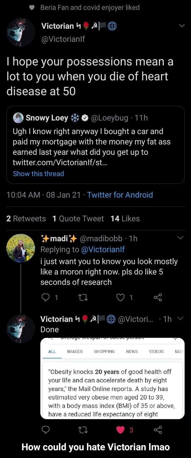 Beria Fan and covid enjoyer liked I hope your possessions mean lot to you when you die of heart disease at 50 Snowy Loey Loeybug Ugh know right anyway I bought a car and paid my mortgage with the money my fat ass earned last year what did you get up to Show this thread AM 08 Jan 21 Twitter for Android madi madibobb Replying to Victorianlf i just want you to know you look mostly like a moron right now. pls do like 5 seconds of research Victorian Al Victori Done SHOPEING WOEOS Obesity knocks 20 years of good health off your life and can accelerate death by eight years, the Mail Online reports. A study has estimated very obese men aged 20 to 39, with bedy mass Index BMI of 85 or above, have a recuced life expectancy of elght a Os How could you hate Victorian Imao How could you hate Victor