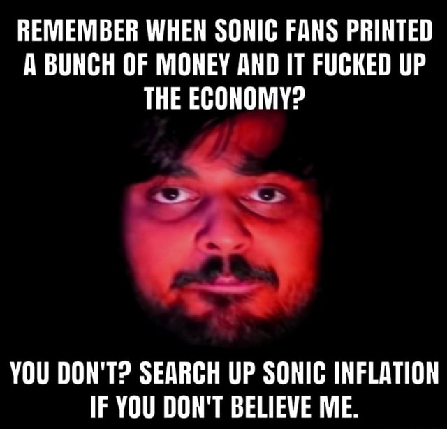 REMEMBER WHEN SONIC FANS PRINTED A BUNCH OF MONEY AND IT FUCKED UP THE ECONOMY YOU DON'T SEARCH UP SONIC INFLATION IF YOU DON'T BELIEVE ME memes