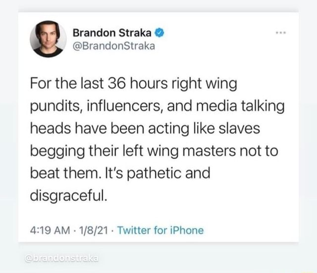 Brandon Straka For the last 36 hours right wing pundits, influencers, and media talking heads have been acting like slaves begging their left wing masters not to beat them. It's pathetic and disgraceful. AM Twitter for iPhone memes